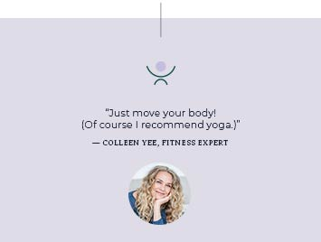Just move your body! Of course I recommend yoga. Colleen Yee, Fitness Expert