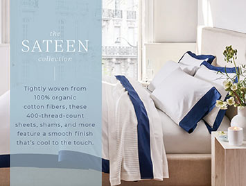 The Sateen collection. Tightly woven from 100% organic cotton fibers, these 400-thread-count sheets, shams, and more feature a smooth finish that's cool to the touch.