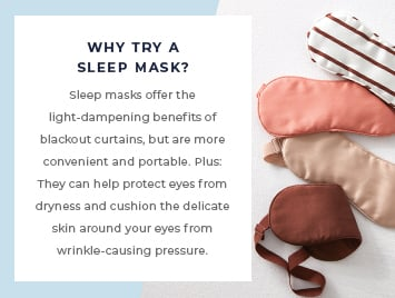 Sleep masks offer the light-dampening benefits of blackout curtains, but are more convenient and portable. Plus: they can help protect eyes from dryness and cushion the delicate skin around your eyes from wrinkle-causing pressure.