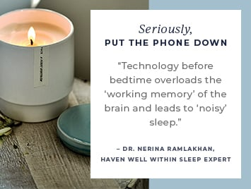 Seriously, put the phone down. Technology before bedtime overloads the working memory of the brain and leads to noisy sleep. Dr. Nerina Ramlakhan, Haven Well Within Sleep Expert.