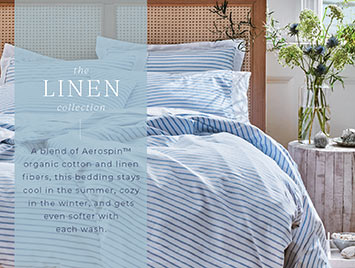 The Linen collection. A blend of Aerospin organic cotton and linen fibers, this bedding stays cool in the summer, cozy in the winter, and gets even softer with each wash.
