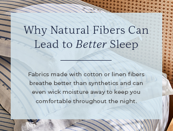 Why natural fibers can lead to better sleep. Fabrics made with cotton or linen fibers breathe better than synthetics and can even wick moisture away to keep you comfortable throughout the night.
