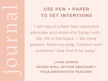 Use pen + paper to set intentions. I am less of a New Year resolution advocate, and more of a today I will...fan. Fill in the blank - be more present. Move my body. Connect with someone I love that is far away. Luma Jawad, Haven Well Within Designer + Certified Yoga/Meditation Teacher.