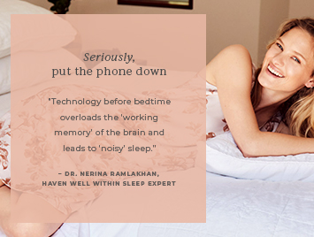 Seriously, put the phone down. Technology before bedtime overloads the working memory of the brain and leads to noisy sleep.
