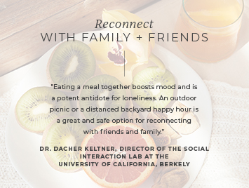 Reconnect with family + friends. Eating a meal together boosts mood and is a potent antidote for loneliness.