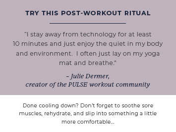 Try this post-workout ritual. Julie Dermer, creator of the PULSE workout community