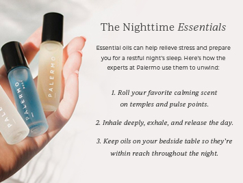 The nightime essentials. 1. Roll your favorite calming scent on temples and pulse points. 2. Inhale deeply, exhale, and release the day. 3. Keep oils on your bedside table so they're within reach throughout the night.