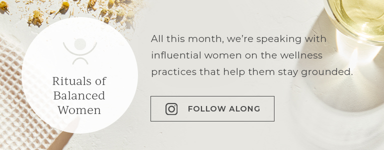 All this month, we're speaking with influential women on the wellness practices that help them stay grounded.