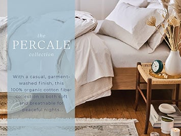 The Percale collection. With a casual, garment-washed finish, this 100% organic cotton fiber collection is both soft and breathable for peaceful nights.