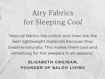 Airy fabrics for sleeping cool.