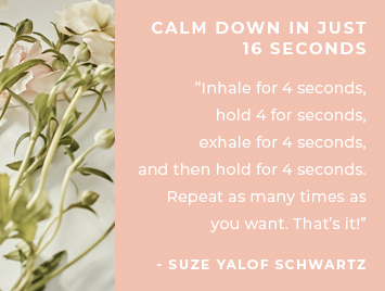 Calm down in just 16 seconds. Inhale for 4 seconds, hold for 4 seconds, exhale for 4 seconds, and then hold for 4 seconds. Repeat as many times as you want. That's it! Suze Yalof Schwartz, meditation expert + founder of the unplug meditation app