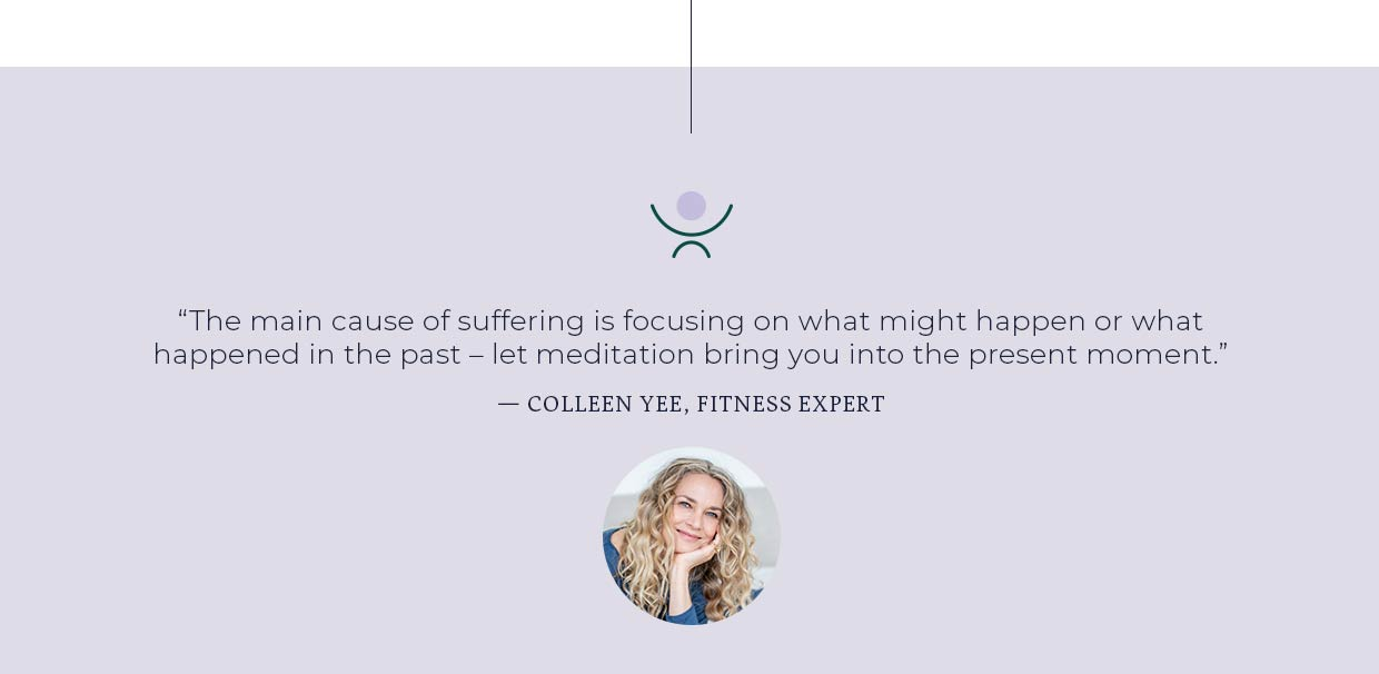 The main cause of suffering is focusing on what might happen or what happened in the past - let meditation bring you into the present moment.