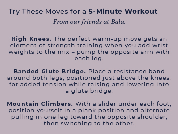 Try these moves for a 5 minute workout. High Knees, Branded Glute Bridge, Mountain Climbers.